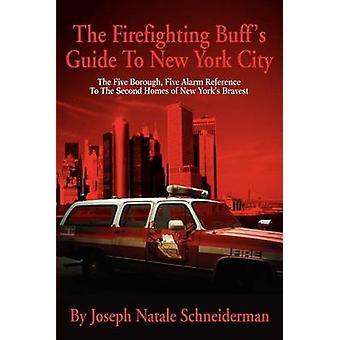 The Firefighting Buffs Guide to New York City The Five Borough Five Alarm Reference to the Second Homes of New Yorks Bravest by Schneiderman & Joseph Natale
