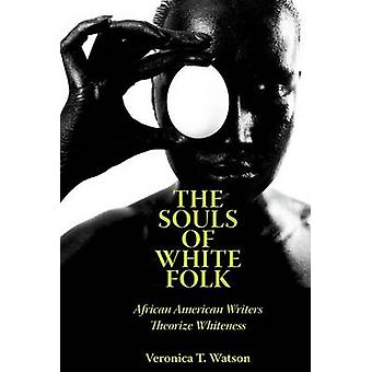 The Souls of White Folk African American Writers Theorize Whiteness by Watson & Veronica T.