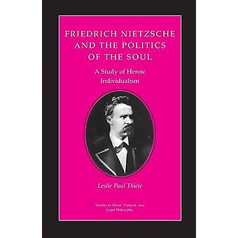 Friedrich Nietzsche and the Politics of the Soul - A Study of Heroic I
