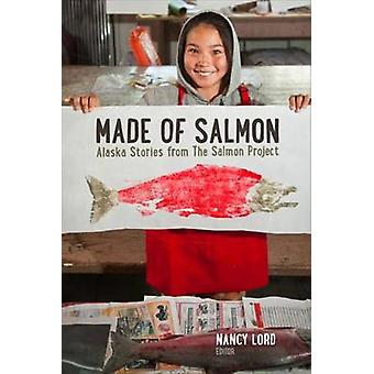 Made of Salmon - Alaska Stories from the Salmon Project by Nancy Lord