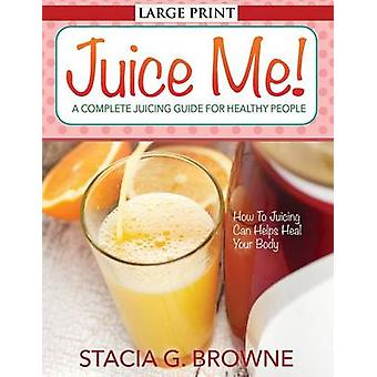 Juice Me a Complete Juicing Guide for Healthy People by Browne & Stacia G.