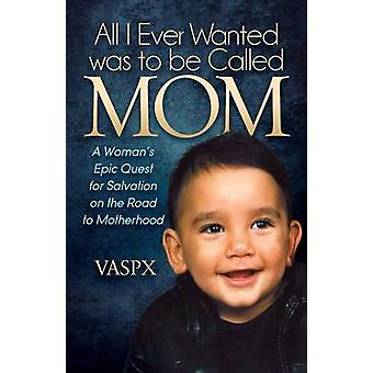 All I Ever Wanted Was to Be Called Mom A Womanas Epic Quest for Salvation on the Road to Motherhood by Vaspx