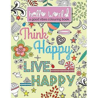 Hello World A Good Vibes Colouring Book.  Think Happy. Live Happy. by Rose & Christina