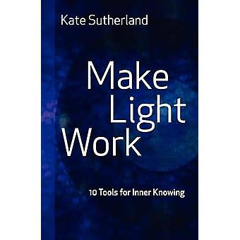 Make Light Work 10 Tools for Inner Knowing by Sutherland & Kate Ramsay
