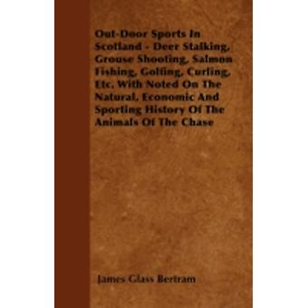 OutDoor Sports In Scotland  Deer Stalking Grouse Shooting Salmon Fishing Golfing Curling Etc. With Noted On The Natural Economic And Sporting History Of The Animals Of The Chase by Bertram & James Glass