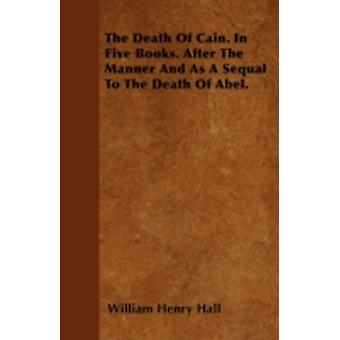 The Death Of Cain. In Five Books. After The Manner And As A Sequal To The Death Of Abel. by Hall & William Henry