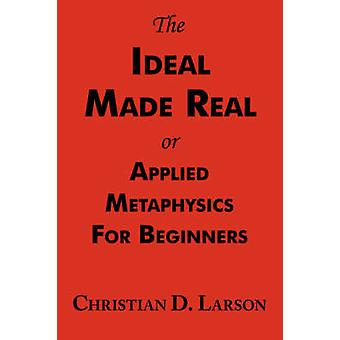 The Ideal Made Real or Applied Metaphysics for Beginners Complete Text by Larson & Christian D.
