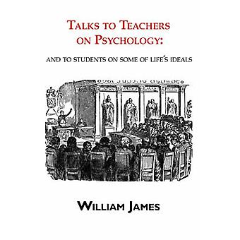 Talks to Teachers on Psychology  to Students on Some of Lifes Ideals by James & William