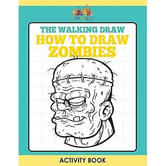 The Walking Draw How to Draw Zombies Activity Book by Activity Attic Books