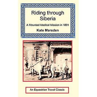 Riding through Siberia  A Mounted Medical Mission in 1891 by Marsden & Kate