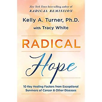 Radical Hope - 10 Key Healing Factors from Exceptional Survivors of Ca