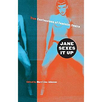 Jane Sexes It Up - True Confessions of Feminist Desire by Merri Lisa J