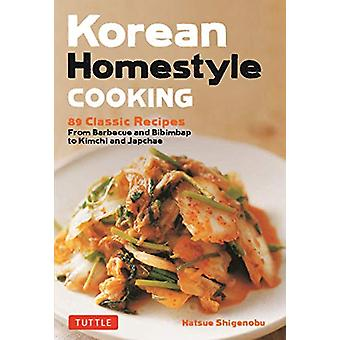 Korean Homestyle Cooking - 87 Classic Recipes - From Barbecue and Bibi