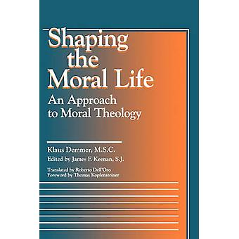 Shaping the Moral Life - An Approach to Moral Theology by Klaus Demmer