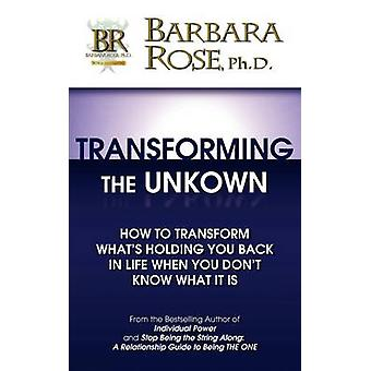 Transforming the Unknown How to Transform Whats Holding You Back in Life When You Dont Know What it Is by ROSE & BARBARA