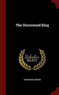 The Uncrowned King by Wright & Harold Bell