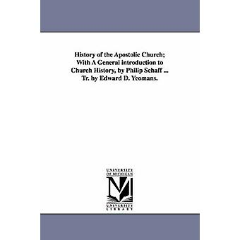 History of the Apostolic Church With A General introduction to Church History by Philip Schaff ... Tr. by Edward D. Yeomans. by Schaff & Philip