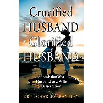 Crucified Husband Glorified Husband Submission of a Husband to a Wife Dissertation by Brantley & Charles T.
