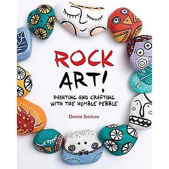 Rock Art! - Painting and Crafting with the Humble Pebble by Denise Sci