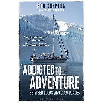 Addicted to Adventure - Between Rocks and Cold Places by Bob Shepton -