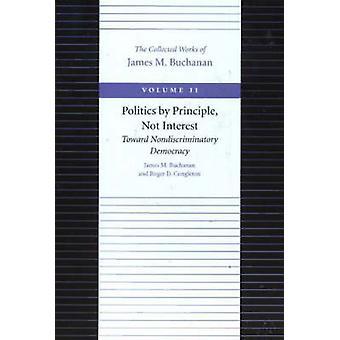 Politics by Principle Not Interest Toward Nondiscriminatory Democracy by James M Buchanan