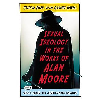Sexual Ideology in the Works of Alan Moore Critical Essays on the Graphic Novels by Comer & Todd A