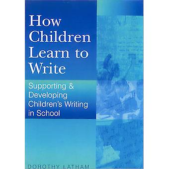 How Children Learn to Write Supporting and Developing Childrens Writing in Schools by Latham & Dorothy