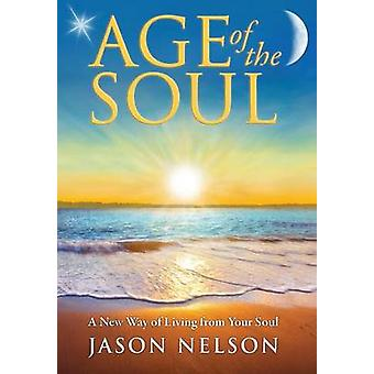 Age of the Soul A New Way of Living from Your Soul by Nelson & Jason