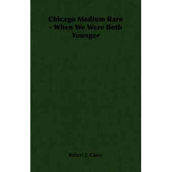 Chicago Medium Rare  When We Were Both Younger by Casey & Robert J.