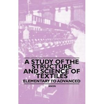 A Study of the Structure and Science of Textiles  Elementary to Advanced by Anon.