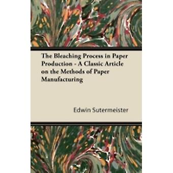 The Bleaching Process in Paper Production  A Classic Article on the Methods of Paper Manufacturing by Sutermeister & Edwin