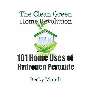 101 Home Uses of Hydrogen Peroxide The Clean Green Home Revolution by Mundt Becky