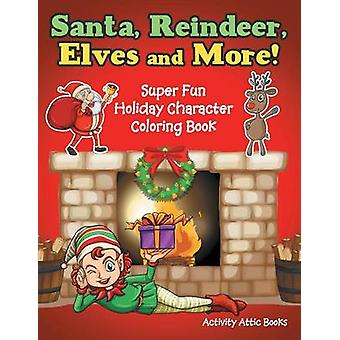 Santa Reindeer Elves and More Super Fun Holiday Character Coloring Book by Activity Attic Books