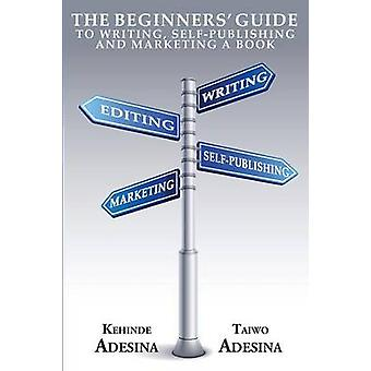 The Beginners Guide to Writing SelfPublishing and Marketing a Book by Adesina & Kehinde