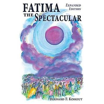 Fatima the Spectacular A New and Very Different Study of the Events of 1917 by Kohout & Bernard F.