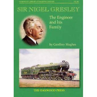 Sir Nigel Gresley  The Engineer and His Family by Geoffrey Hughes