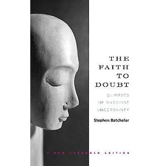 The Faith to Doubt  Glimpses of Buddhist Uncertainty by Stephen Batchelor