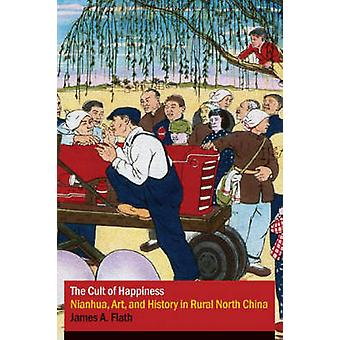 The Cult of Happiness  Nianhua Art and History in Rural North China by James A Flath
