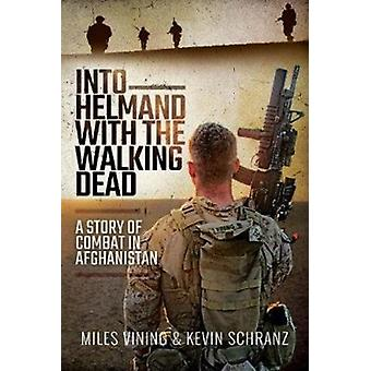 Into Helmand with the Walking Dead  A Story of Marine Corps Combat in Afghanistan by Miles Venning & Kevin Schranz