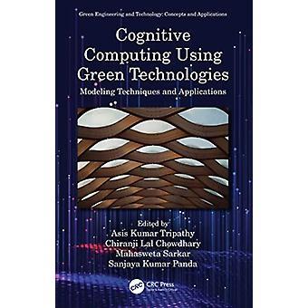 Cognitive Computing Using Green Technologies by Edited by Asis Kumar Tripathy & Edited by Chiranji Lal Chowdhary & Edited by Mahasweta Sarkar & Edited by Sanjaya Kumar Panda