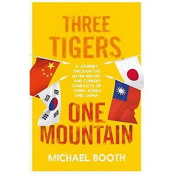 Three Tigers One Mountain A Journey through the Bitter History and Current Conflicts of China Korea and Japan