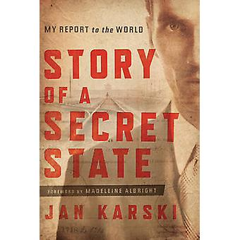 Story of a Secret State  My Report to the World by Jan Karski & Afterword by Zbigniew Brzezinski & Foreword by Madeleine Albright & Contributions by Timothy Snyder & Contributions by Barbara H Kalabinski & Contributions by Piotr Wrobel