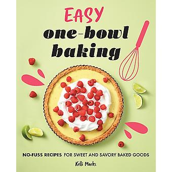 Easy OneBowl Baking  NoFuss Recipes for Sweet and Savory Baked Goods by Kelli Marks