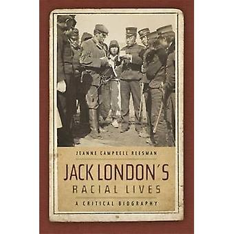 Jack London's Racial Lives - A Critical Biography by Jeanne Campbell R
