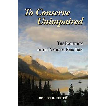 To Conserve Unimpaired - The Evolution of the National Park Idea by Ro