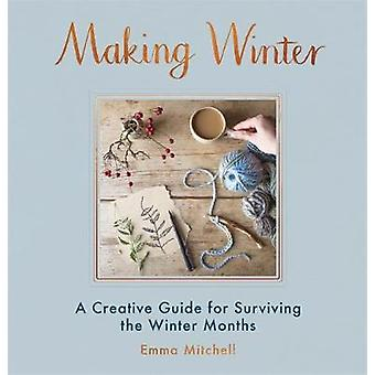 Making Winter - A Creative Guide for Surviving the Winter Months by Em