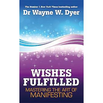 Wishes Fulfilled - Mastering the Art of Manifesting by Wayne W. Dyer -