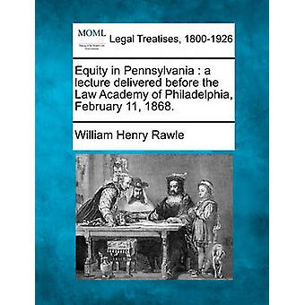 Equity in Pennsylvania  a lecture delivered before the Law Academy of Philadelphia February 11 1868. by Rawle & William Henry