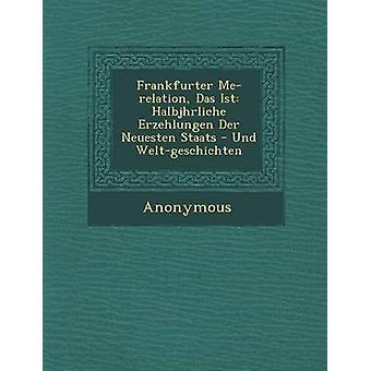 Frankfurter Me Relation Das Ist Halbj Hrliche Erzehlungen Der Neuesten Staats  Und WeltGeschichten by Anonymous