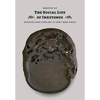 The Social Life of Inkstones - Artisans and Scholars in Early Qing Chi